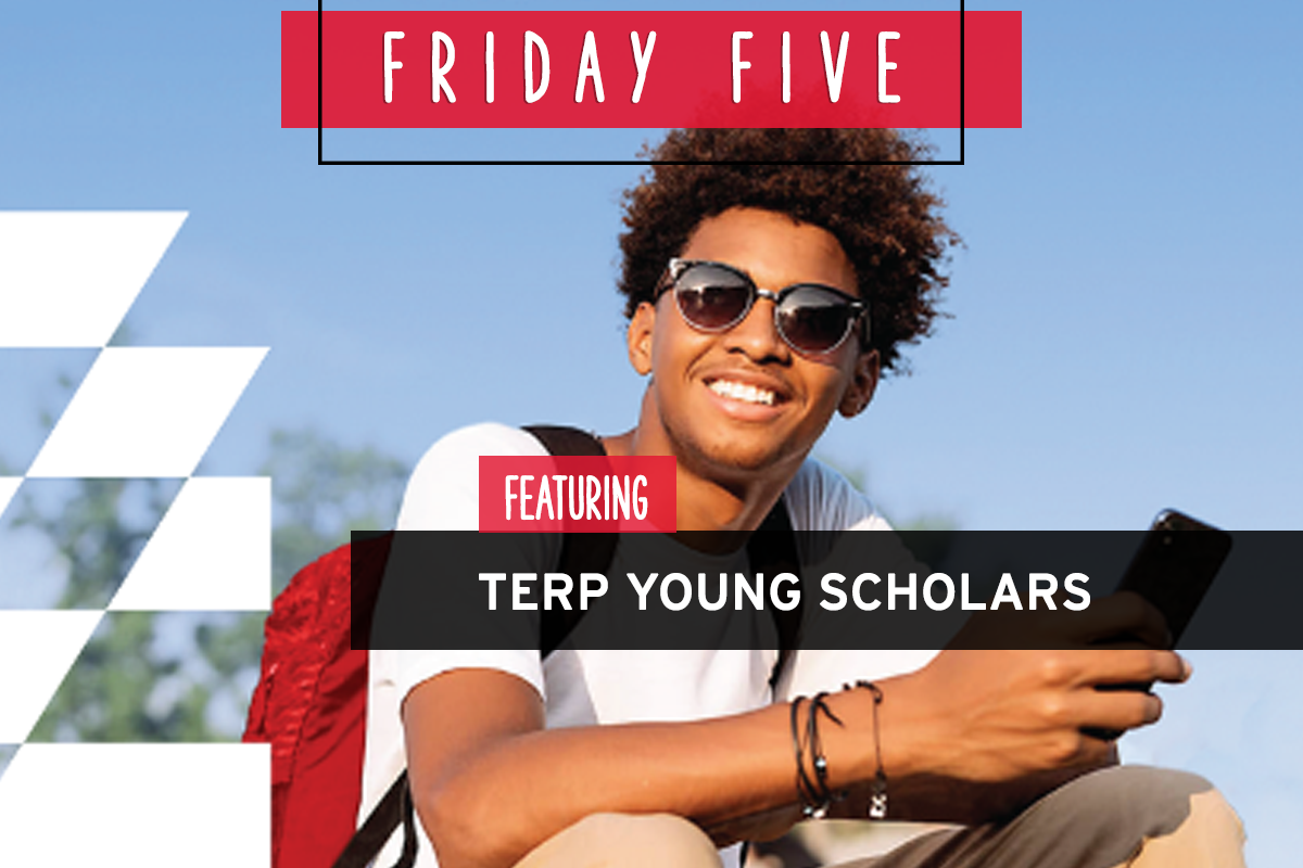 Friday Five, Featuring Terp Young Scholars